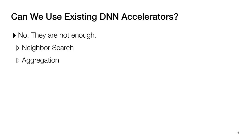 Can We Use Existing DNN Accelerators? 16 ▸ No. ...