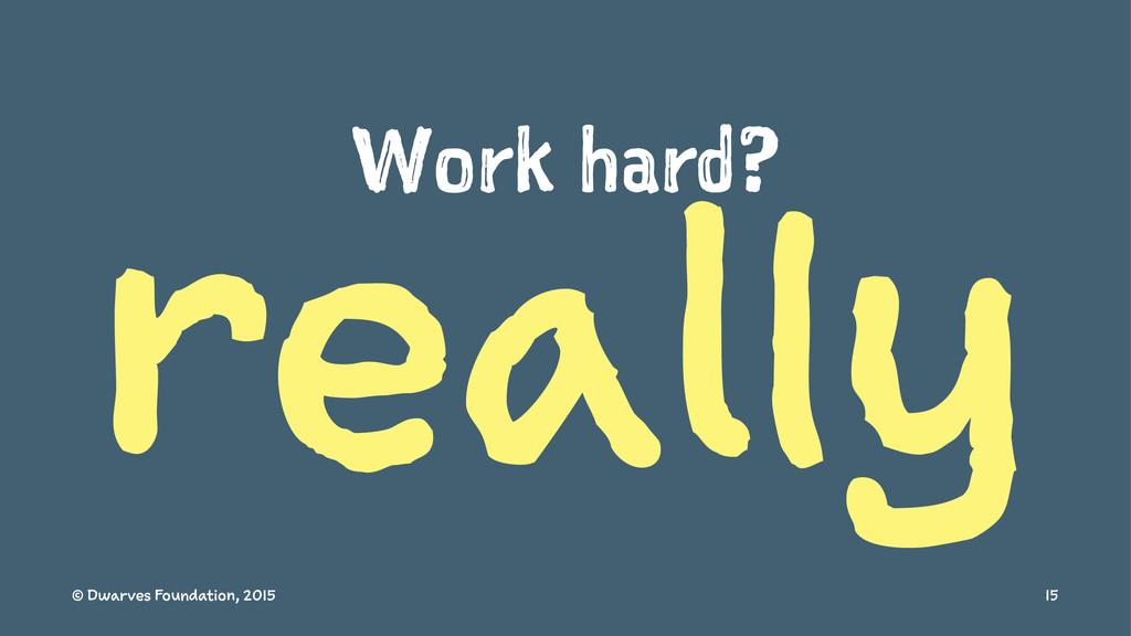 Work hard? really © Dwarves Foundation, 2015 15