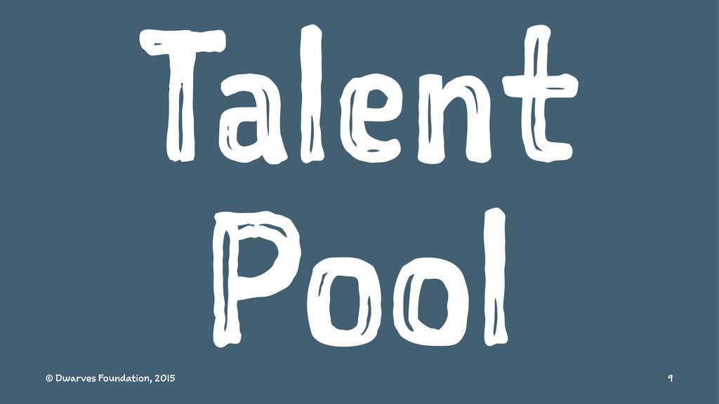 Talent Pool © Dwarves Foundation, 2015 9