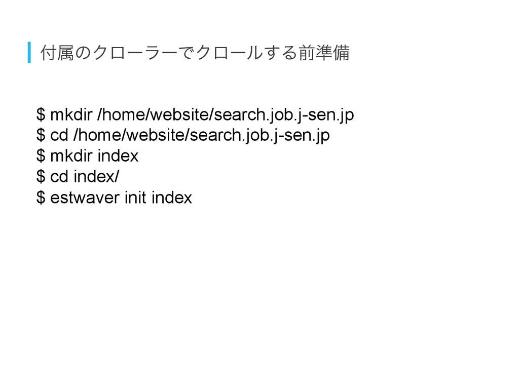 ଐͷΫϩʔϥʔͰΫϩʔϧ͢Δલ४උ $ mkdir /home/website/searc...