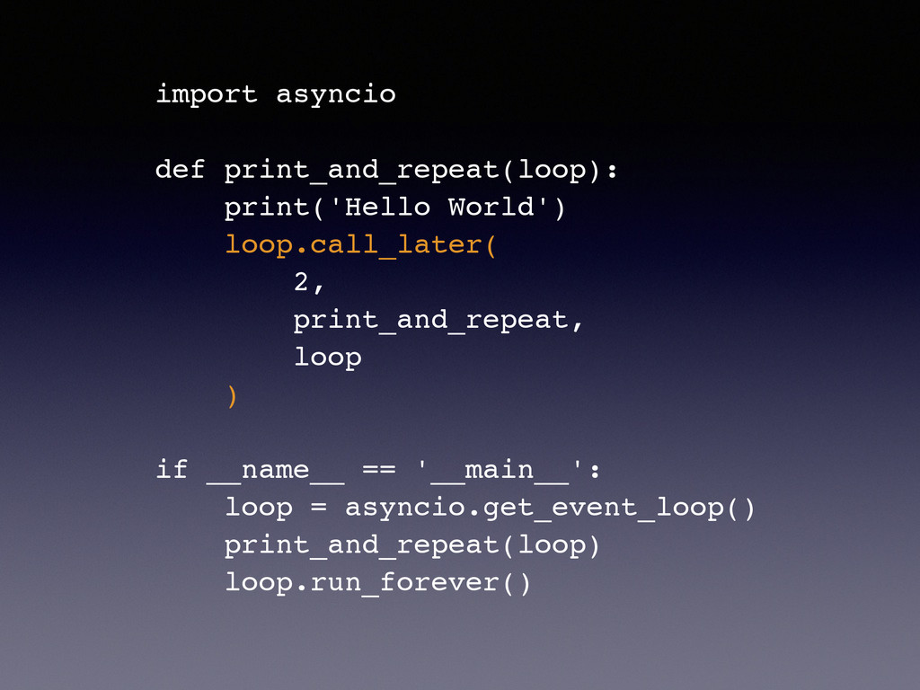 import asyncio! ! def print_and_repeat(loop):! ...