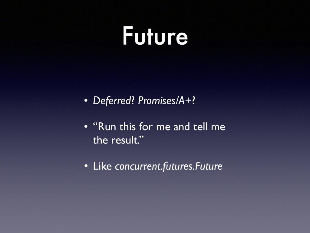 "Future • Deferred? Promises/A+?  • ""Run this ..."