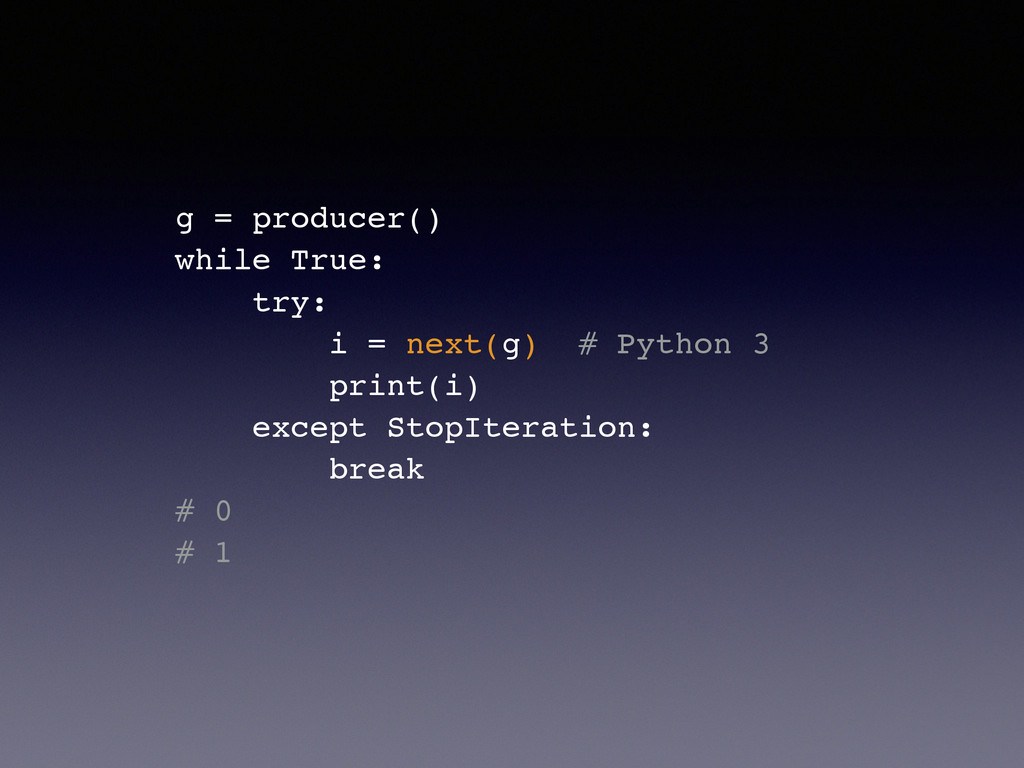 g = producer()! while True:! try:! i = next(g) ...
