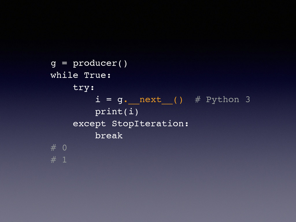 g = producer()! while True:! try:! i = g.__next...