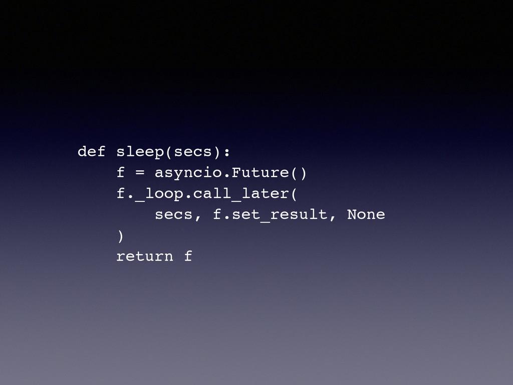 ! def sleep(secs):! f = asyncio.Future()! f._lo...