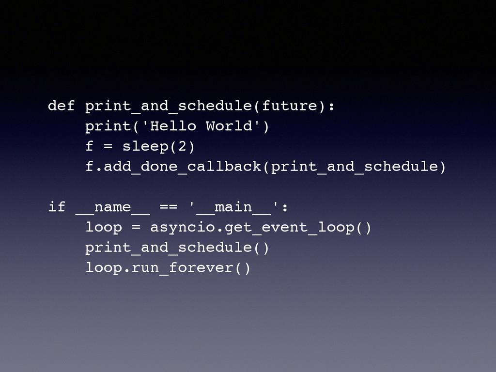 def print_and_schedule(future):! print('Hello W...