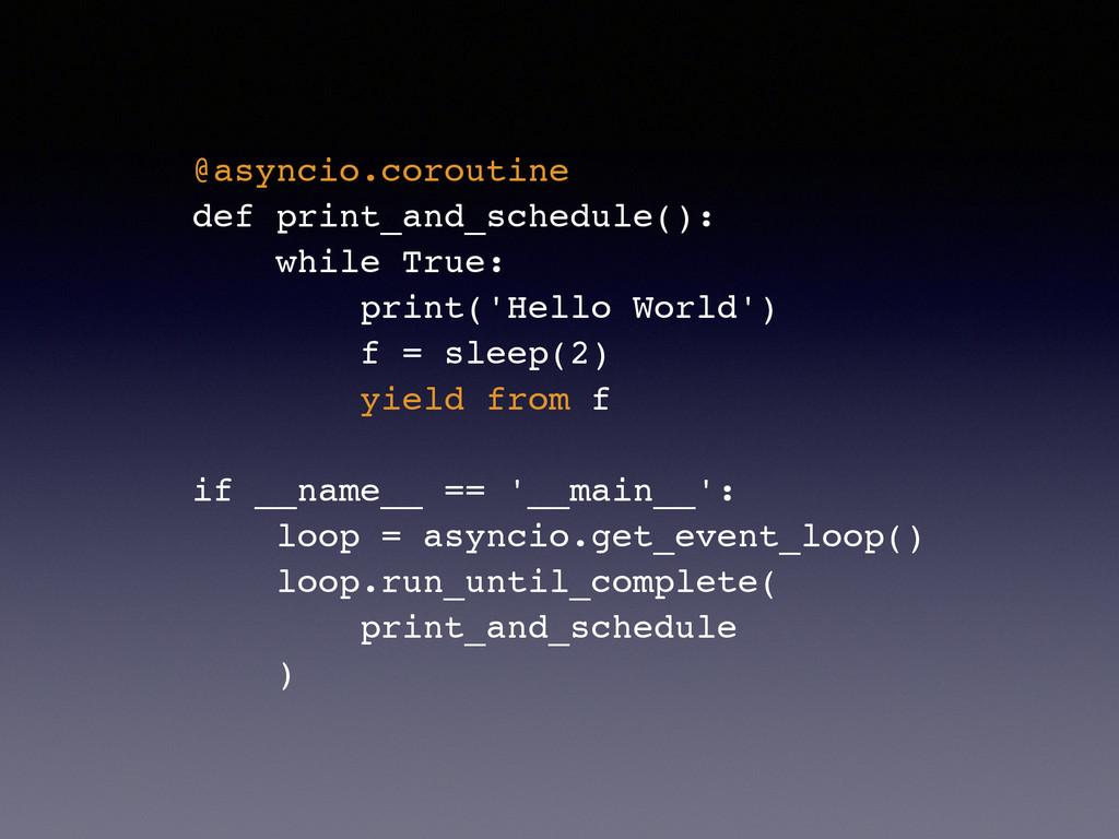 @asyncio.coroutine! def print_and_schedule():! ...