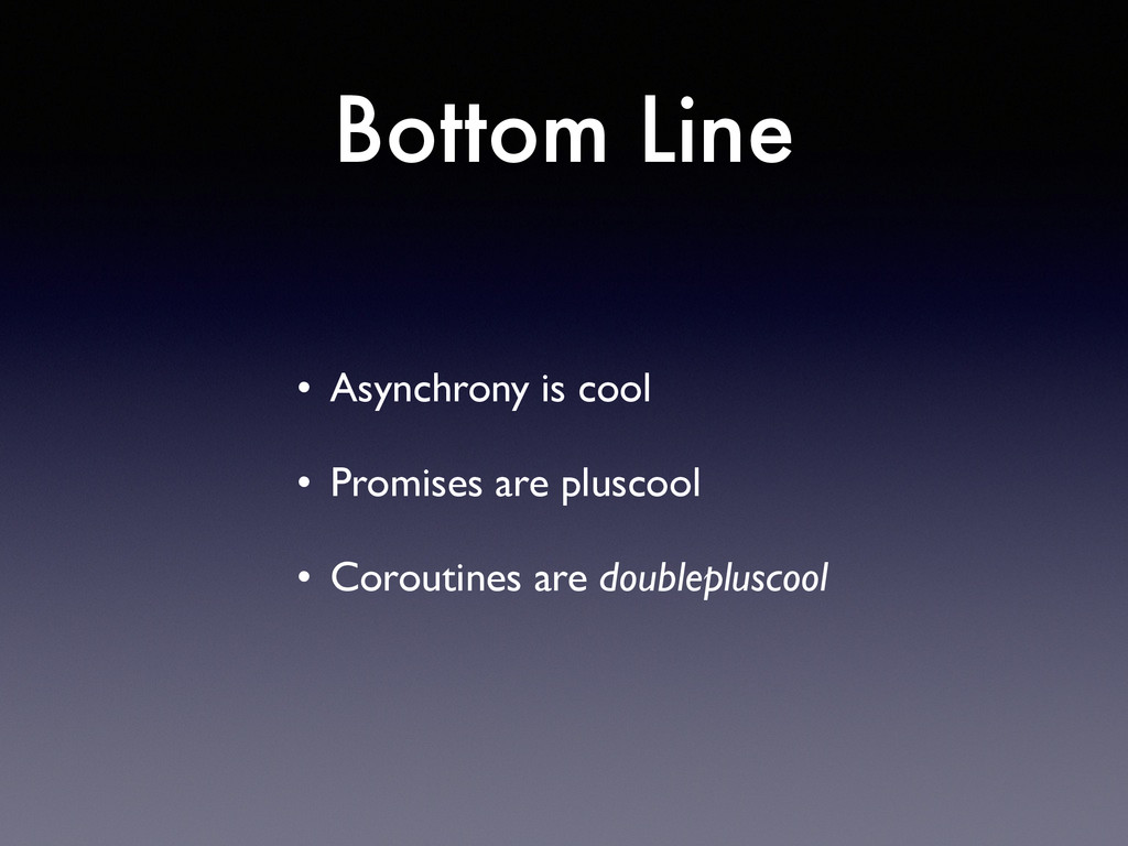 Bottom Line • Asynchrony is cool  • Promises ...