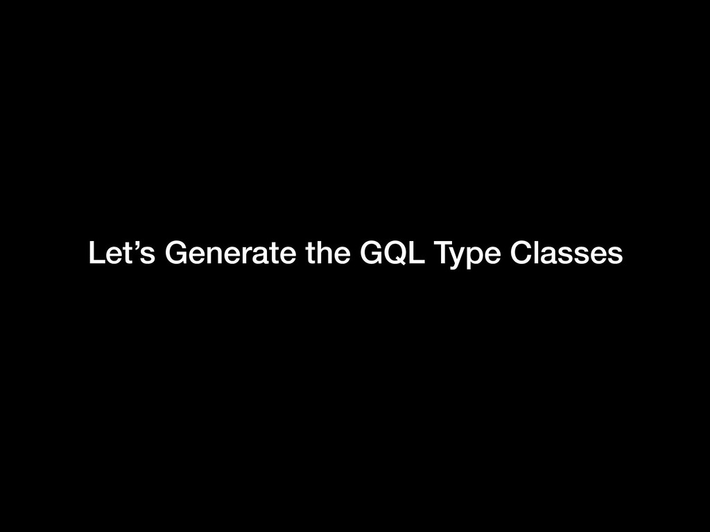 Let's Generate the GQL Type Classes