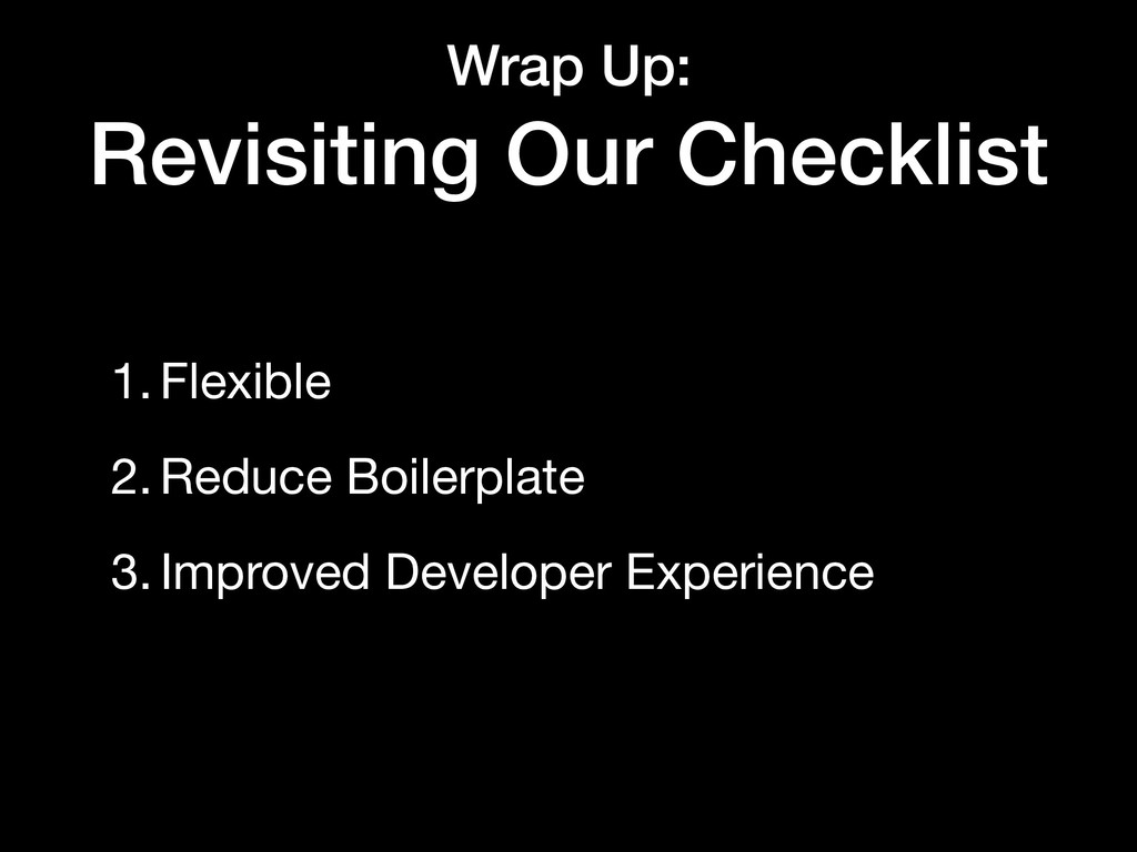 Wrap Up: Revisiting Our Checklist 1.Flexible  2...