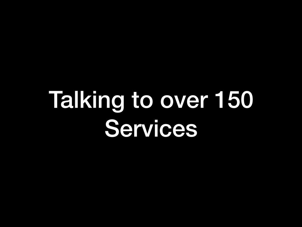 Talking to over 150 Services