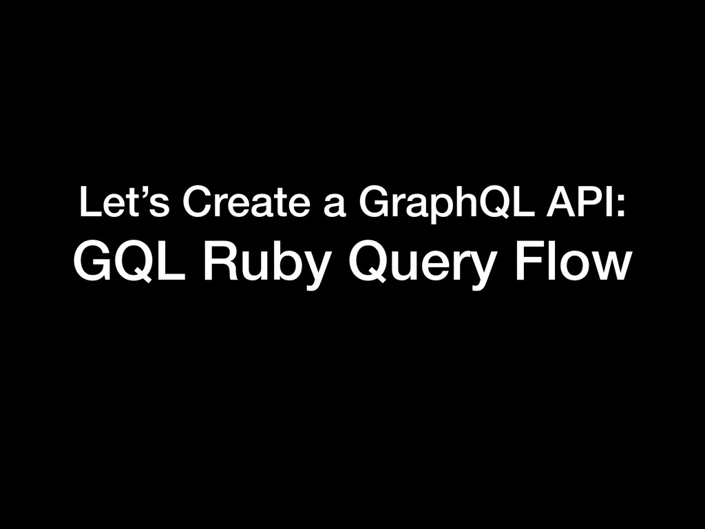 Let's Create a GraphQL API: GQL Ruby Query Flow