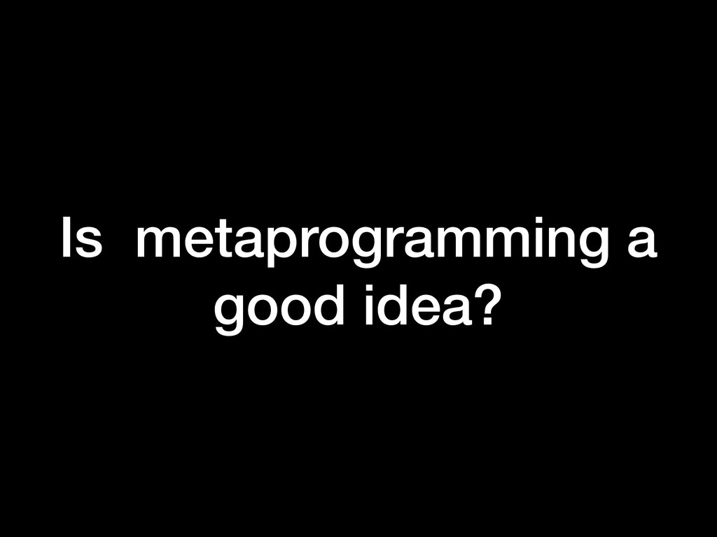 Is metaprogramming a good idea?
