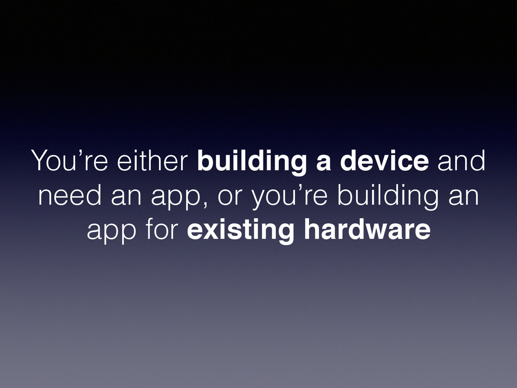 You're either building a device and need an app...