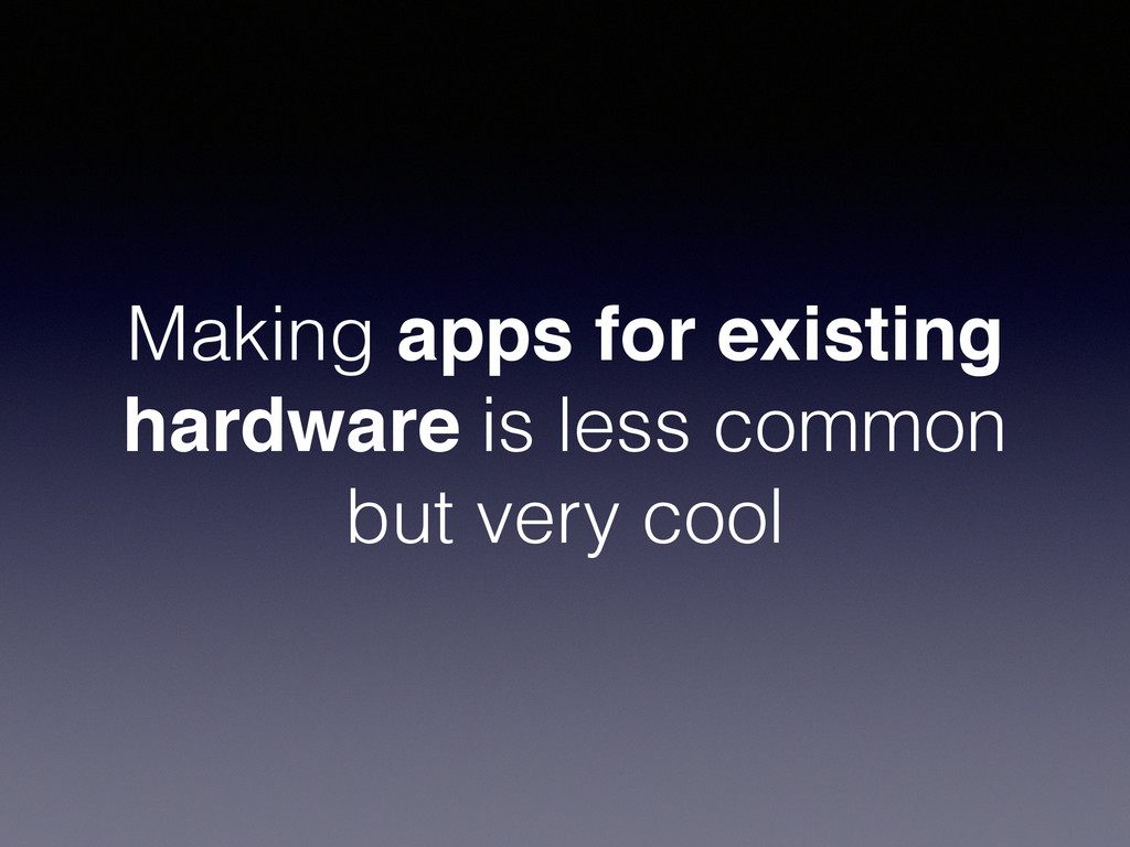 Making apps for existing hardware is less commo...