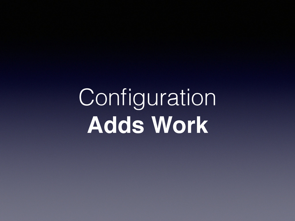 Configuration Adds Work