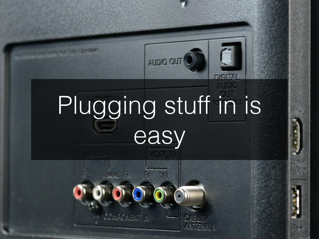 Plugging stuff in is easy