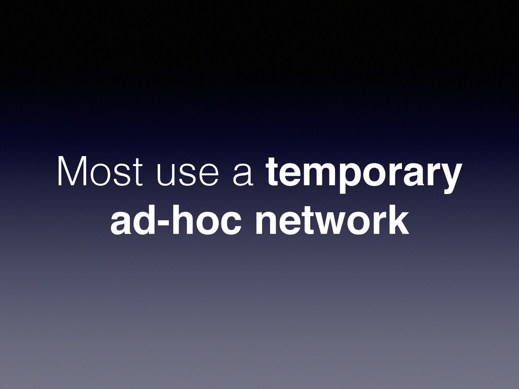 Most use a temporary ad-hoc network