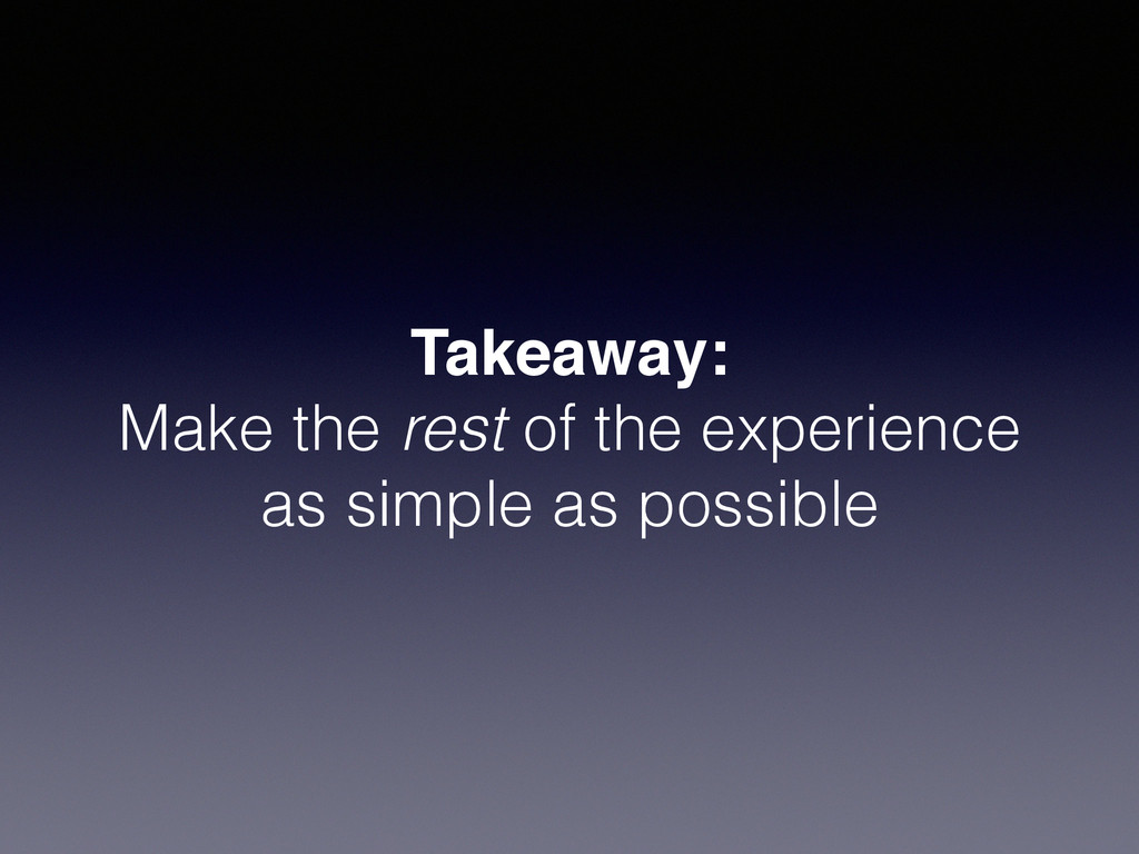 Takeaway:! Make the rest of the experience as s...