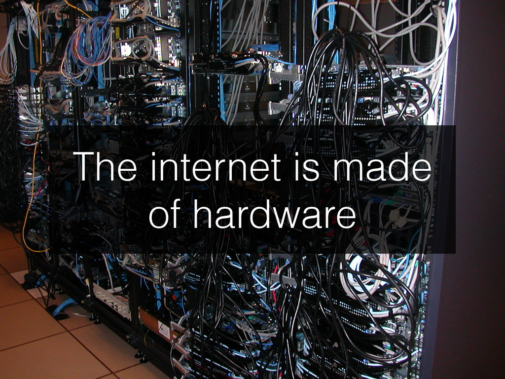 The internet is made of hardware
