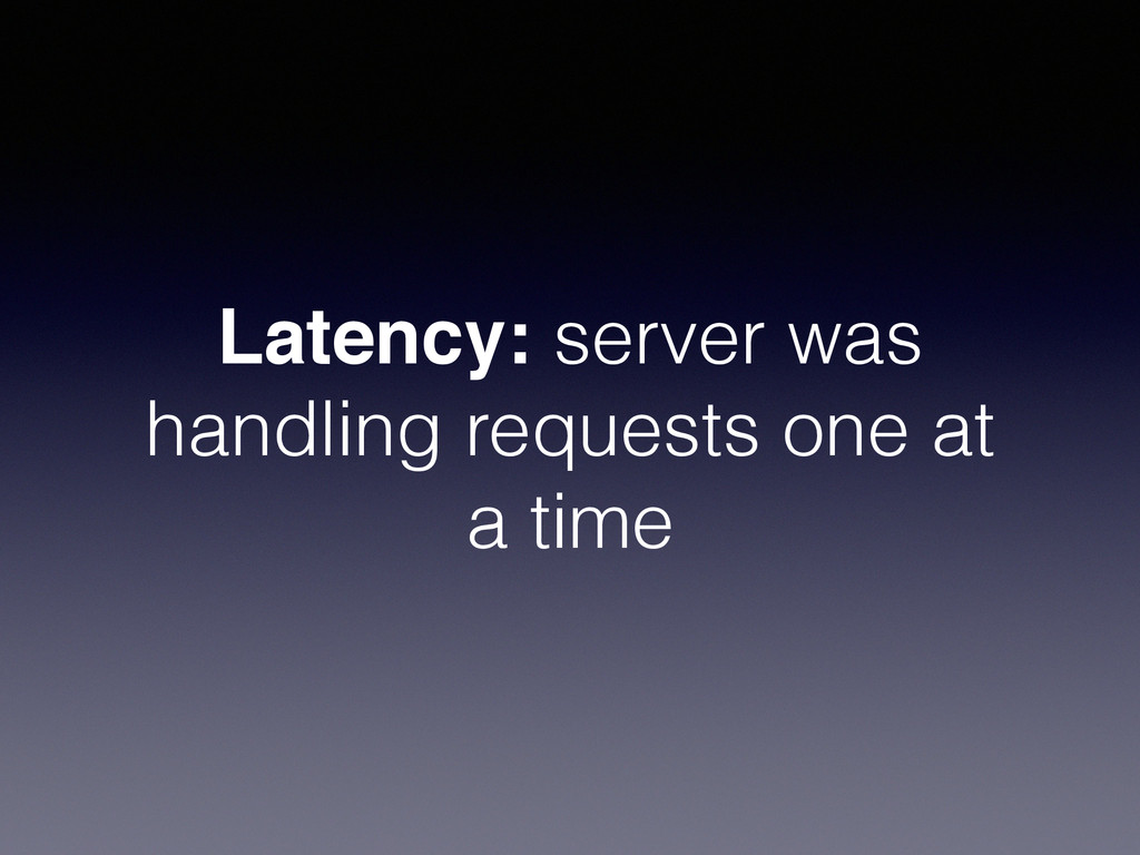 Latency: server was handling requests one at a ...