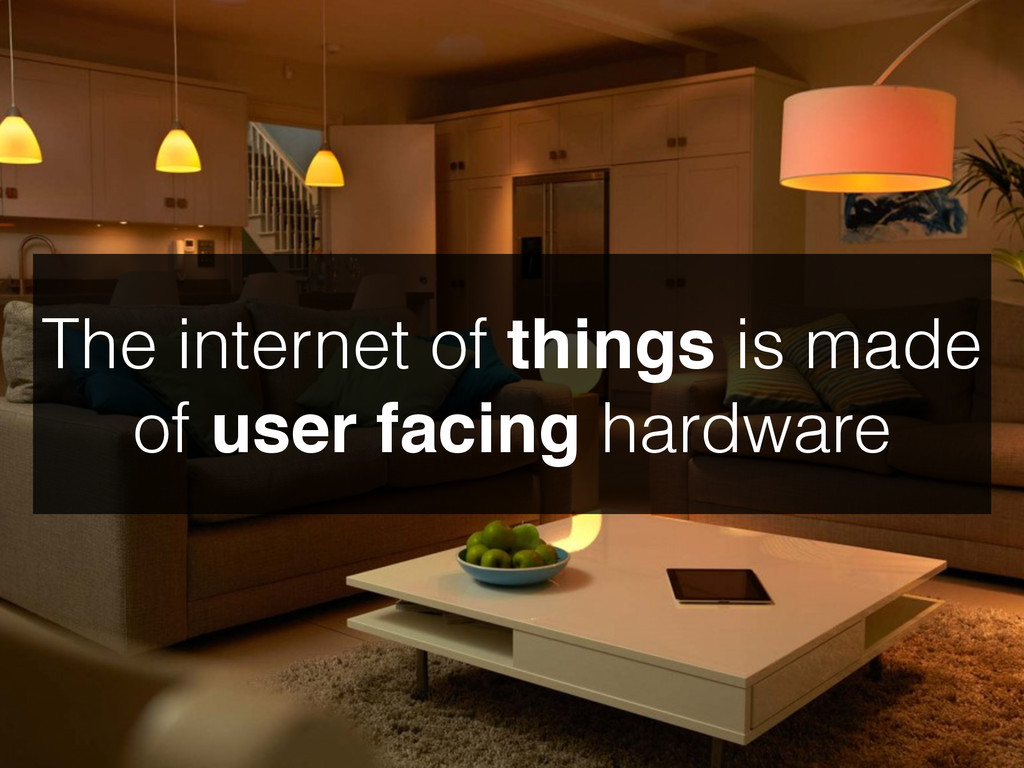 The internet of things is made of user facing h...