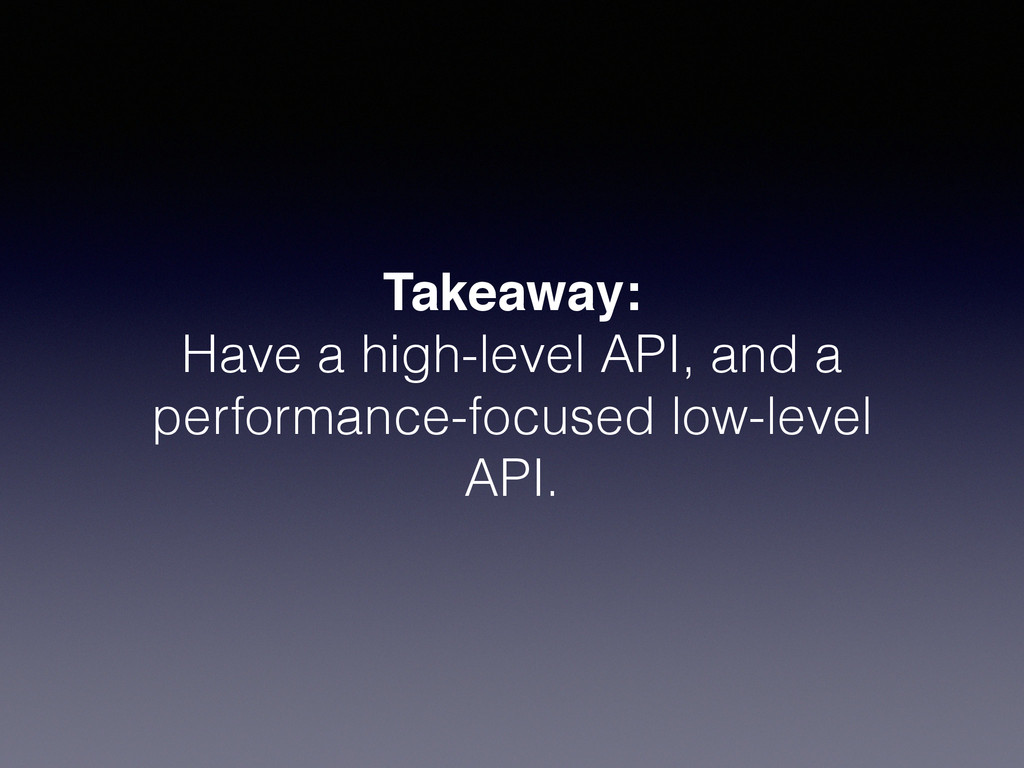 Takeaway:! Have a high-level API, and a perform...