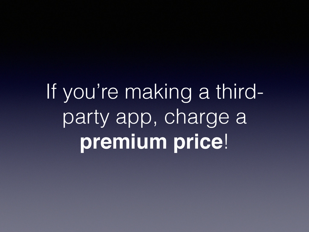 If you're making a third- party app, charge a p...