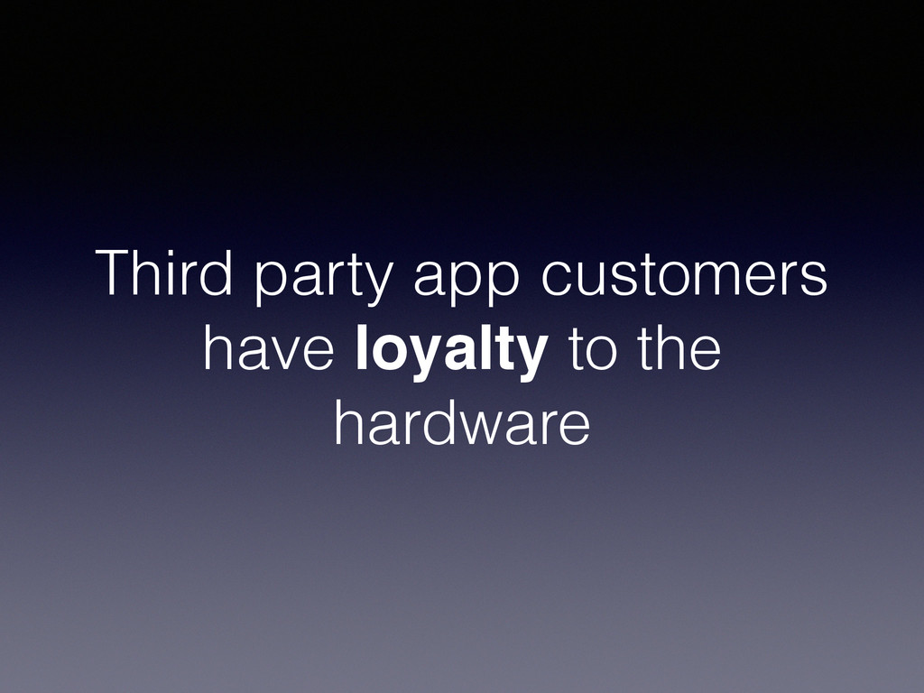 Third party app customers have loyalty to the h...