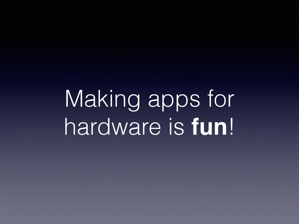 Making apps for hardware is fun!