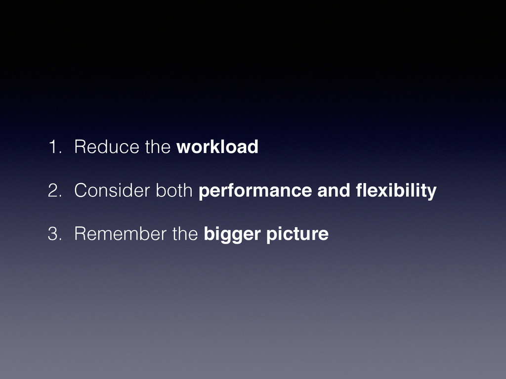 1. Reduce the workload 2. Consider both perform...