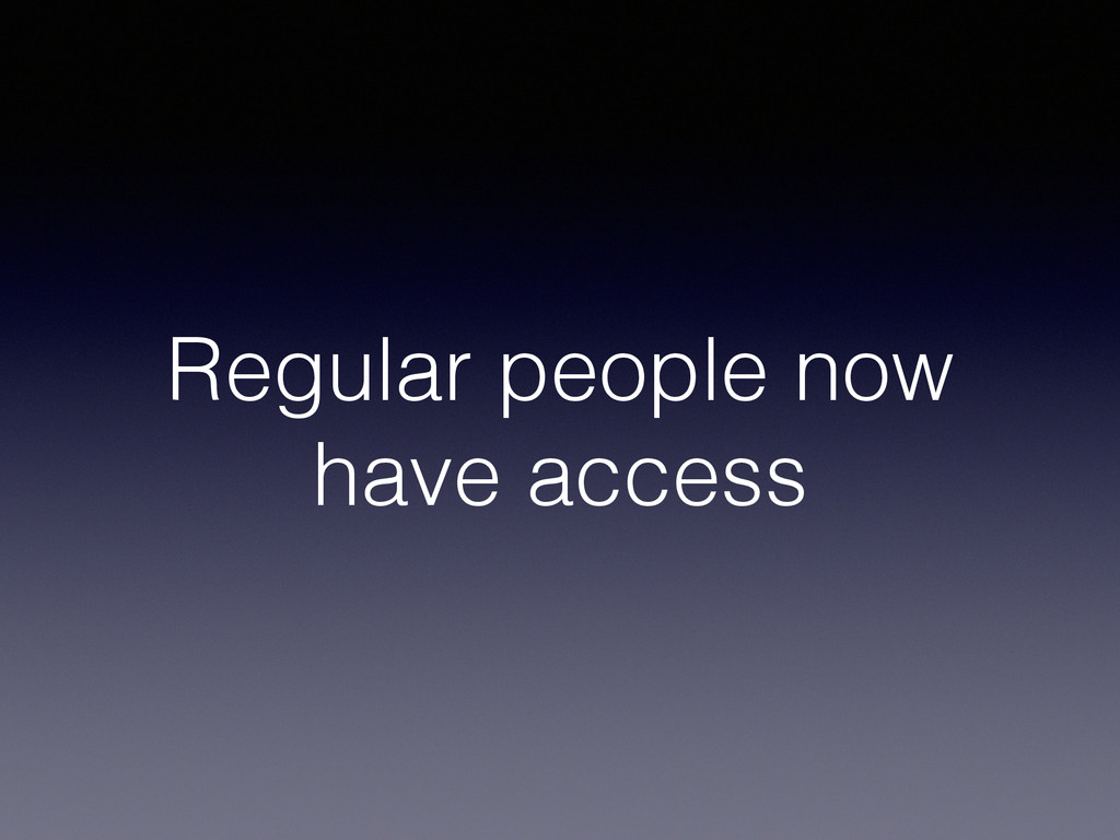 Regular people now have access