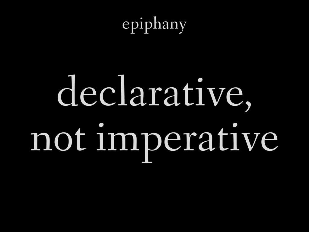 epiphany declarative, not imperative