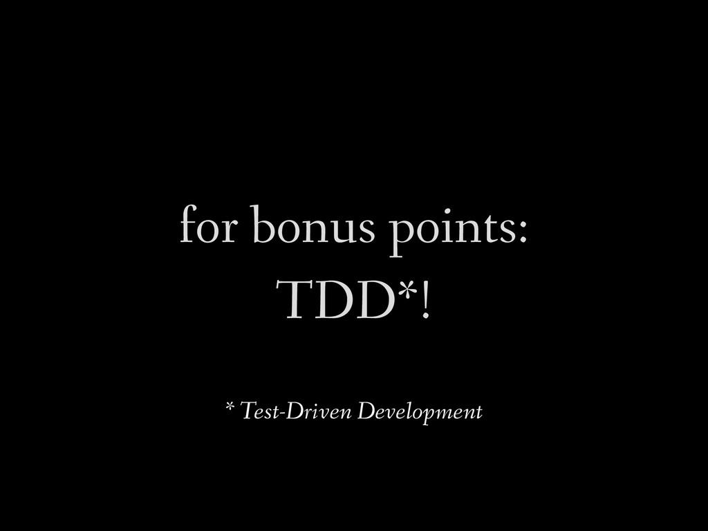 for bonus points: TDD*! * Test-Driven Developme...