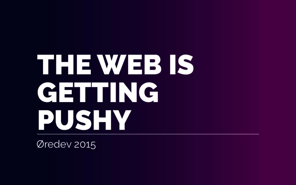 THE WEB IS GETTING PUSHY Øredev 2015