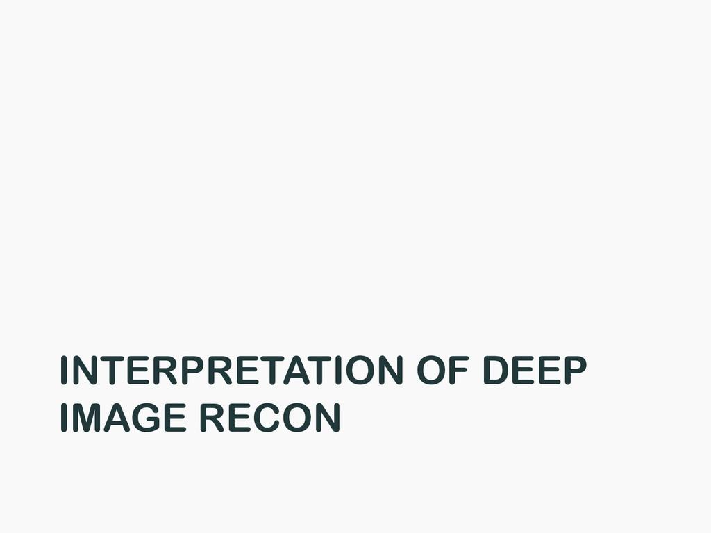 INTERPRETATION OF DEEP IMAGE RECON