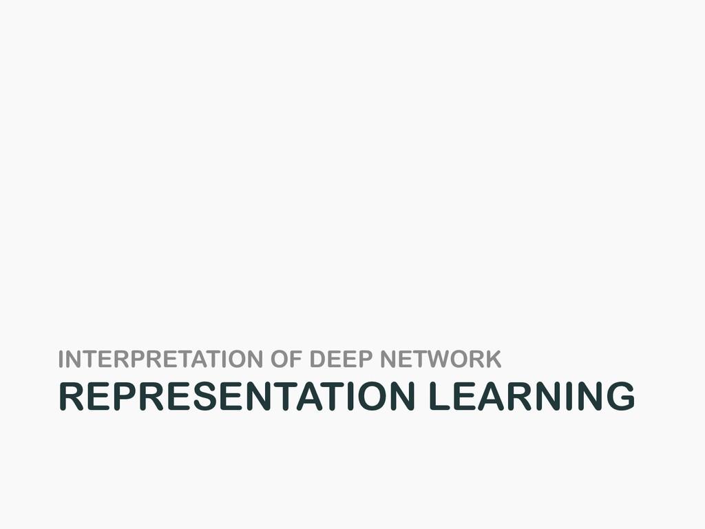 INTERPRETATION OF DEEP NETWORK REPRESENTATION L...