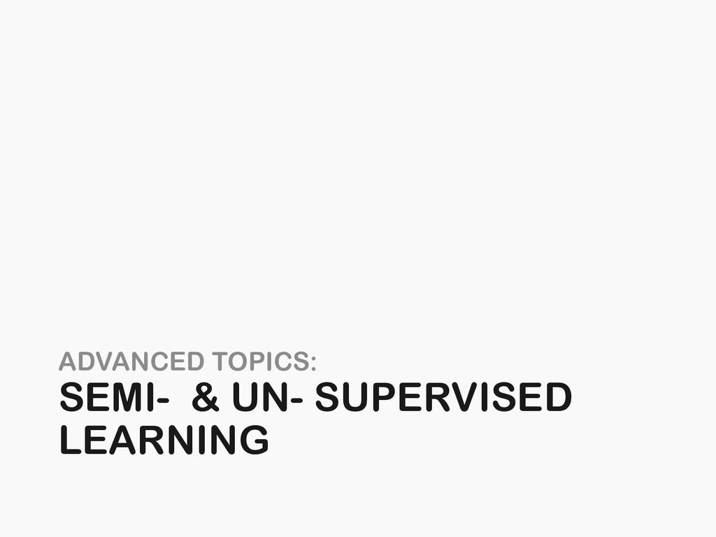 ADVANCED TOPICS: SEMI- & UN- SUPERVISED LEARNING
