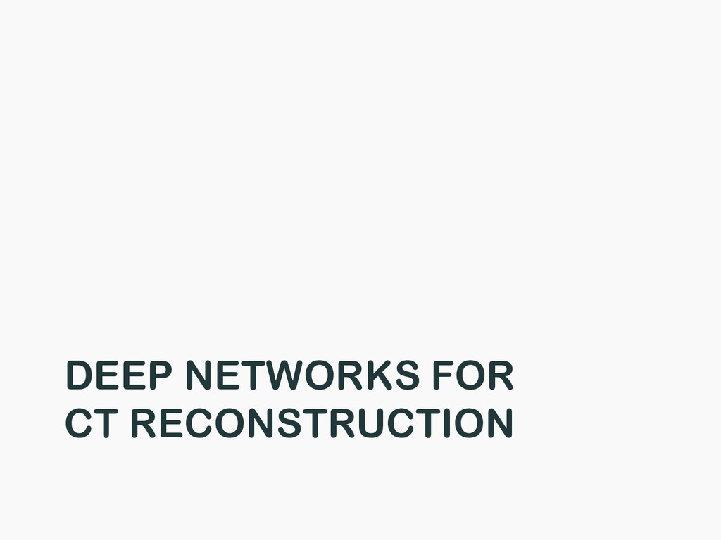 DEEP NETWORKS FOR CT RECONSTRUCTION