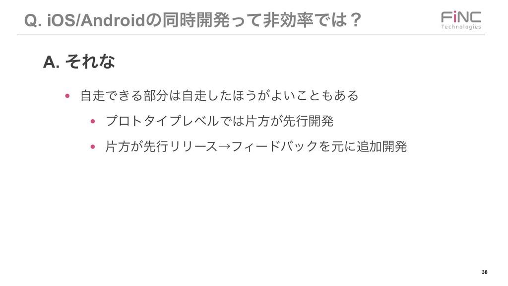 !38 Q. iOS/Androidͷಉ։ൃͬͯඇޮͰʁ ● ࣗͰ͖Δ෦ࣗͨ͠΄...