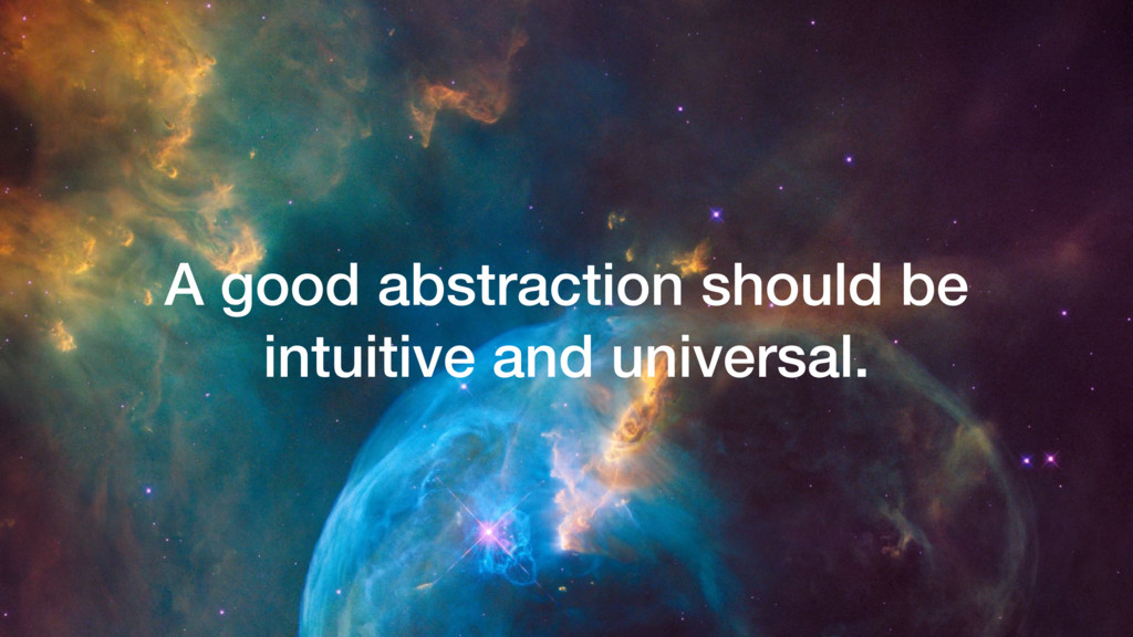 A good abstraction should be intuitive and univ...