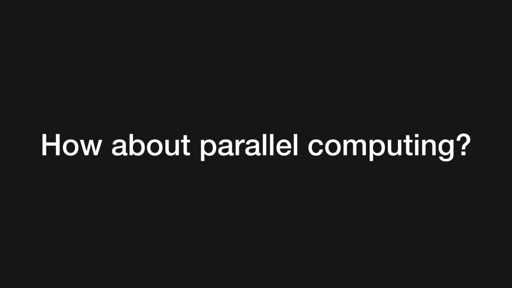 How about parallel computing?