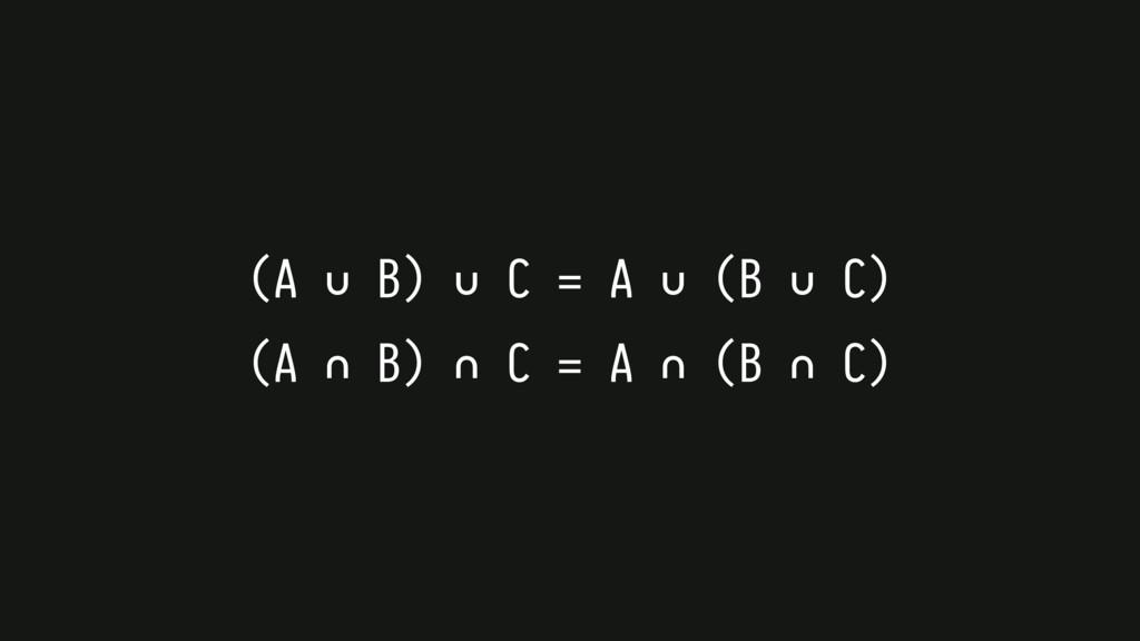 (A ∪ B) ∪ C = A ∪ (B ∪ C) (A ∩ B) ∩ C = A ∩ (B ...