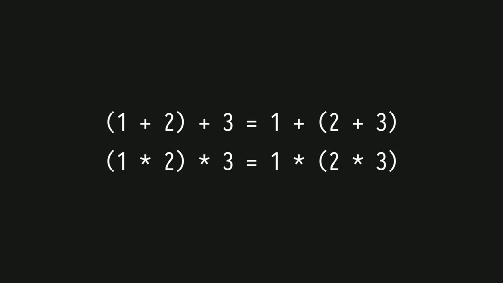 (1 + 2) + 3 = 1 + (2 + 3) (1 * 2) * 3 = 1 * (2 ...