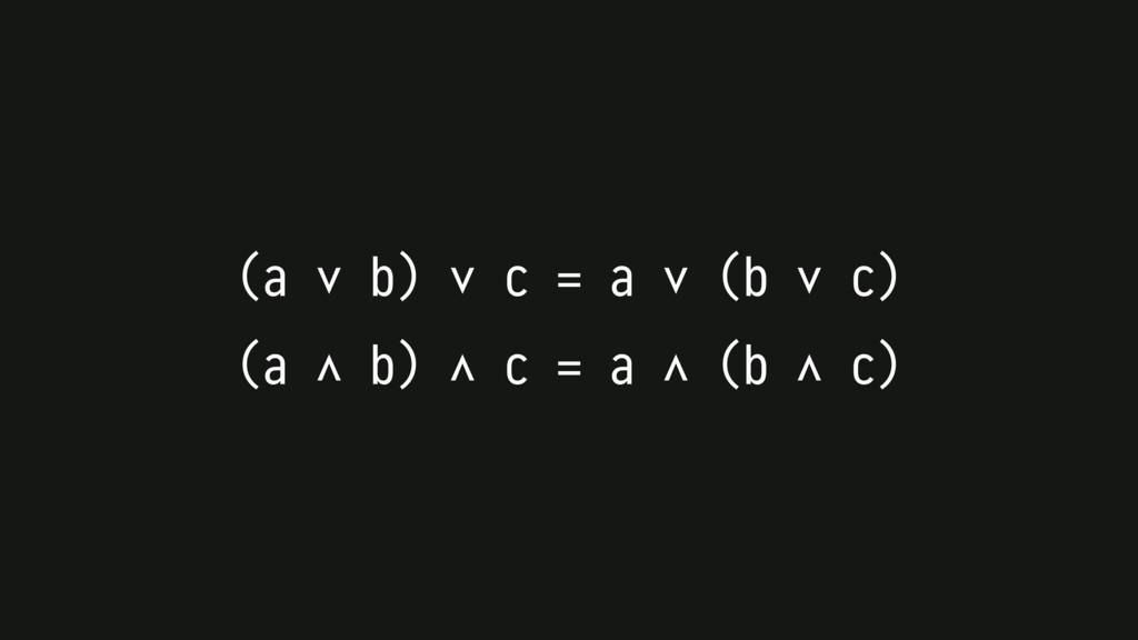(a ∨ b) ∨ c = a ∨ (b ∨ c) (a ∧ b) ∧ c = a ∧ (b ...