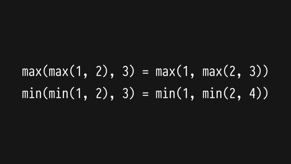 max(max(1, 2), 3) = max(1, max(2, 3)) min(min(1...