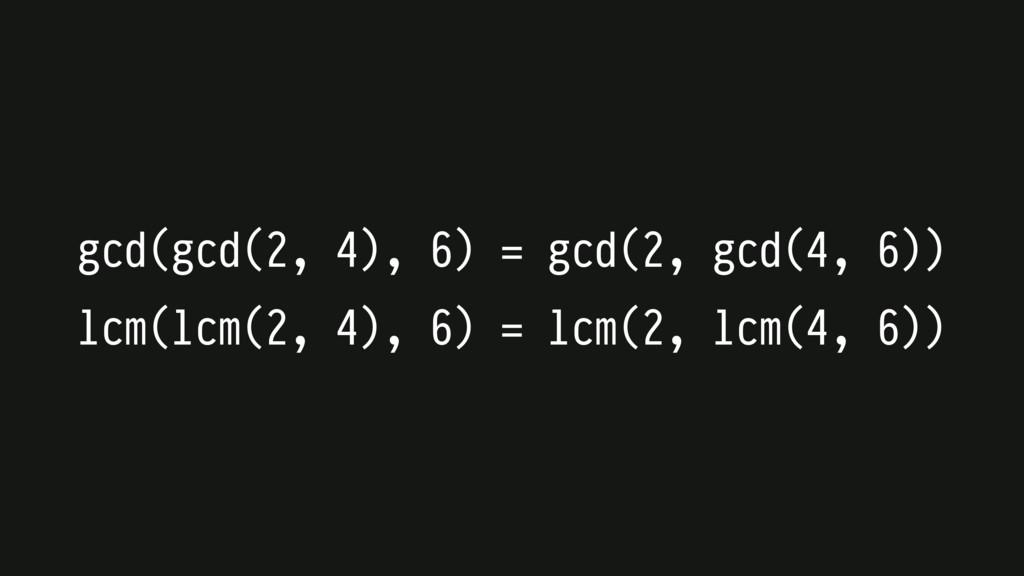 gcd(gcd(2, 4), 6) = gcd(2, gcd(4, 6)) lcm(lcm(2...