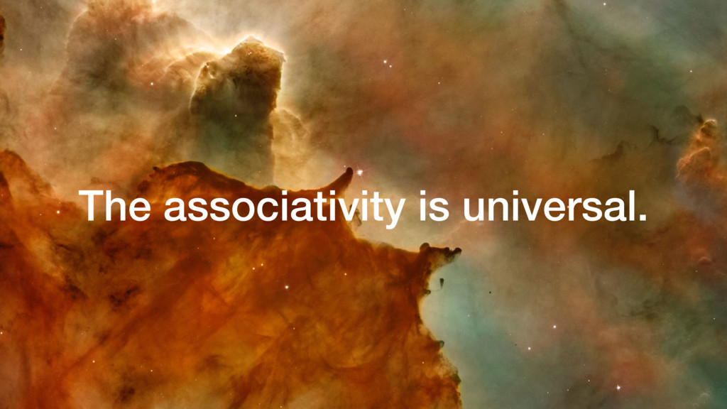 The associativity is universal.
