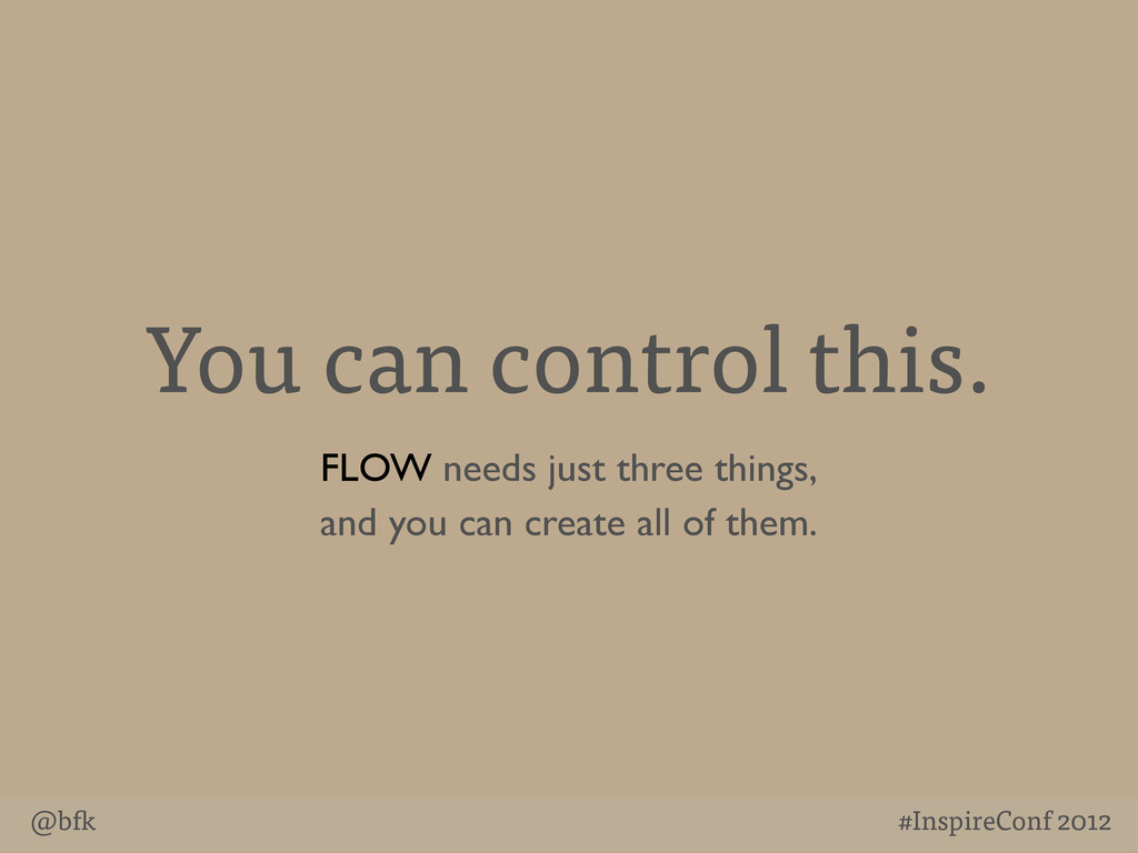 @b #InspireConf 2012 You can control this. FLOW...