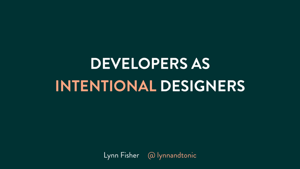 DEVELOPERS AS INTENTIONAL DESIGNERS Lynn Fisher...